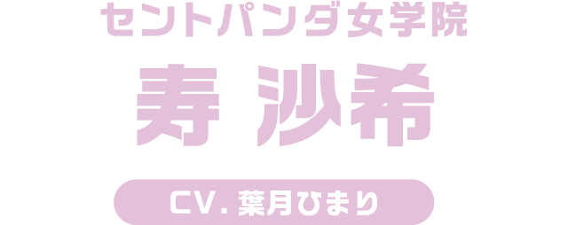 セントパンダ女学院 寿 沙希 / CV.葉月ひまり